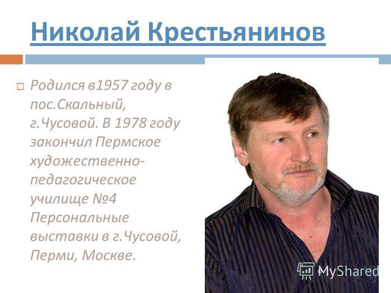 Николай Крестьянинов Родился в 1957 году в пос. Скальный, г. Чусовой. В 1978 году закончил Пермское художественно - педагогическое училище 4 Персональные выставки в г. Чусовой, Перми, Москве.