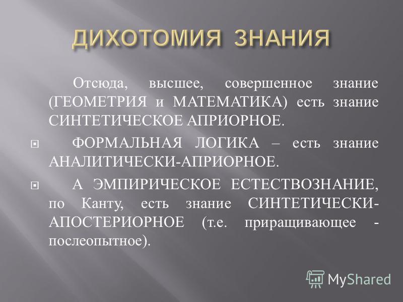 Отсюда, высшее, совершенное знание ( ГЕОМЕТРИЯ и МАТЕМАТИКА ) есть знание СИНТЕТИЧЕСКОЕ АПРИОРНОЕ. ФОРМАЛЬНАЯ ЛОГИКА – есть знание АНАЛИТИЧЕСКИ - АПРИОРНОЕ. А ЭМПИРИЧЕСКОЕ ЕСТЕСТВОЗНАНИЕ, по Канту, есть знание СИНТЕТИЧЕСКИ - АПОСТЕРИОРНОЕ ( т. е. при