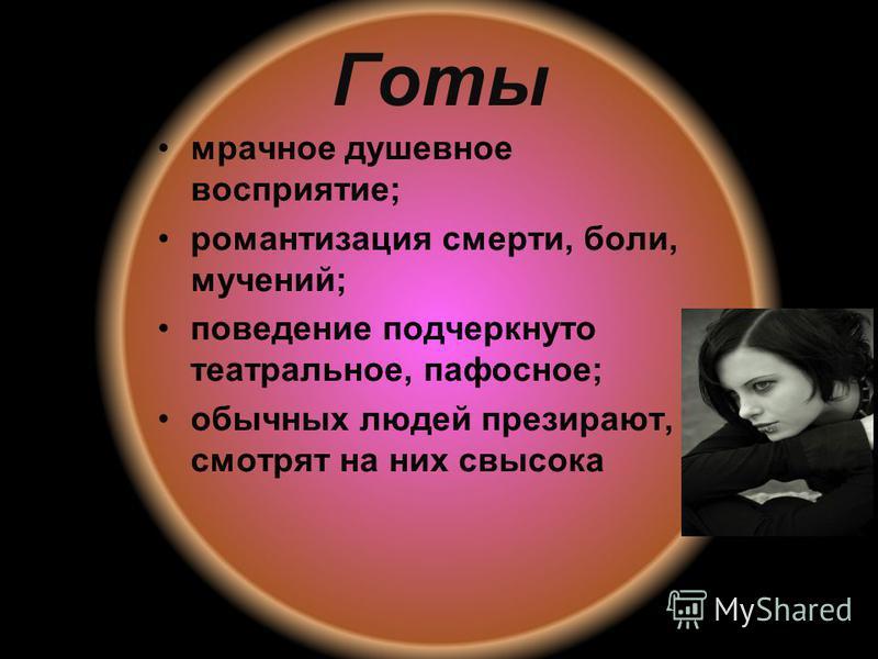 Готы мрачное душевное восприятие; романтизация смерти, боли, мучений; поведение подчеркнуто театральное, пафосное; обычных людей презирают, смотрят на них свысока