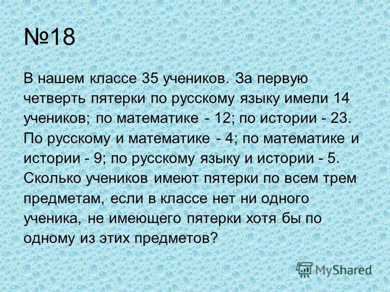 18 В нашем классе 35 учеников. За первую четверть пятерки по русскому языку имели 14 учеников; по математике - 12; по истории - 23. По русскому и математике - 4; по математике и истории - 9; по русскому языку и истории - 5. Сколько учеников имеют пят