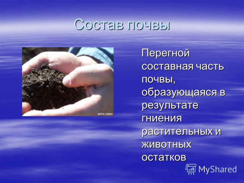 Состав почвы Перегной составная часть почвы, образующаяся в результате гниения растительных и животных остатков Перегной составная часть почвы, образующаяся в результате гниения растительных и животных остатков