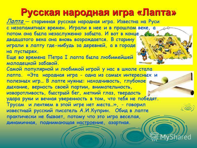Русская народная игра «Лапта» Лапта старинная русская народная игра. Известна на Руси с незапамятных времен. Играли в нее и в прошлом веке, а потом она была незаслуженно забыта. И вот в конце двадцатого века она вновь возрождается. В старину играли в