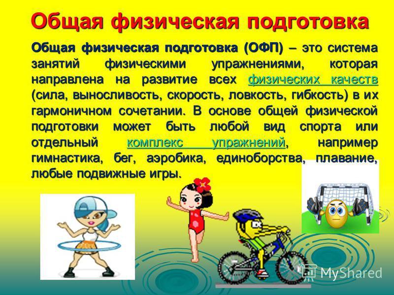 Общая физическая подготовка Общая физическая подготовка (ОФП) – это система занятий физическими упражнениями, которая направлена на развитие всех физических качеств (сила, выносливость, скорость, ловкость, гибкость) в их гармоничном сочетании. В осно