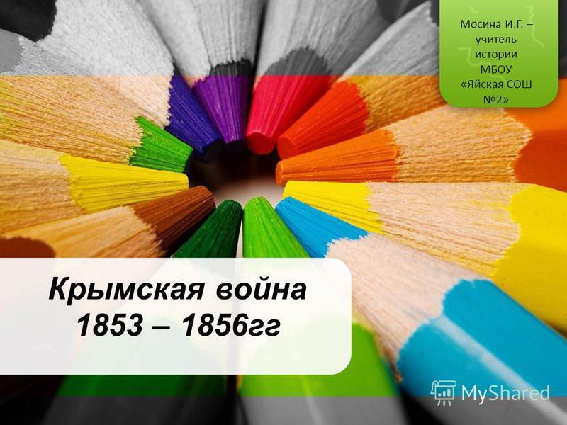 Крымская война 1853 – 1856 гг Мосина И.Г. – учитель истории МБОУ «Яйская СОШ 2»