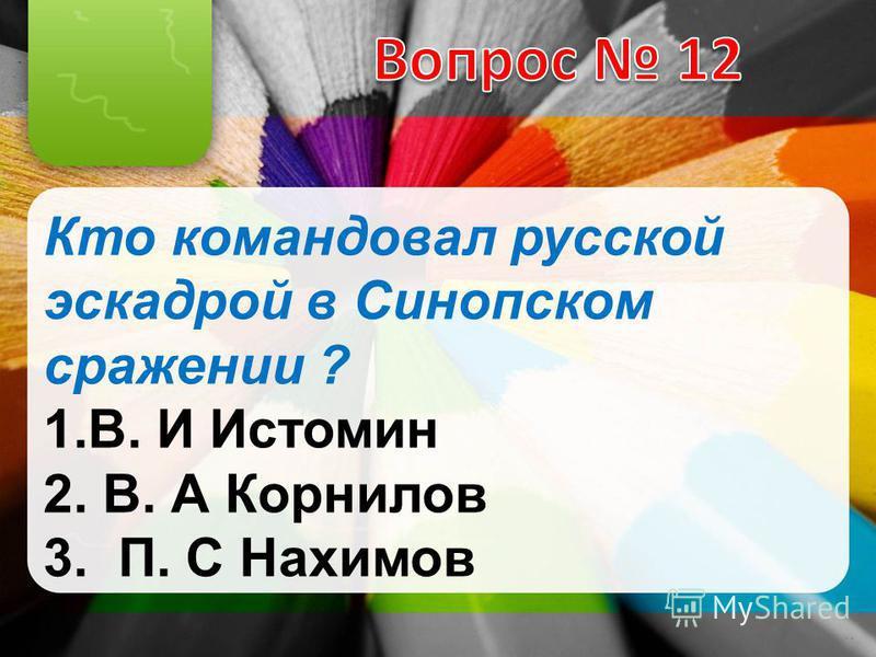 Кто командовал русской эскадрой в Синопском сражении ? 1.В. И Истомин 2. В. А Корнилов 3. П. С Нахимов