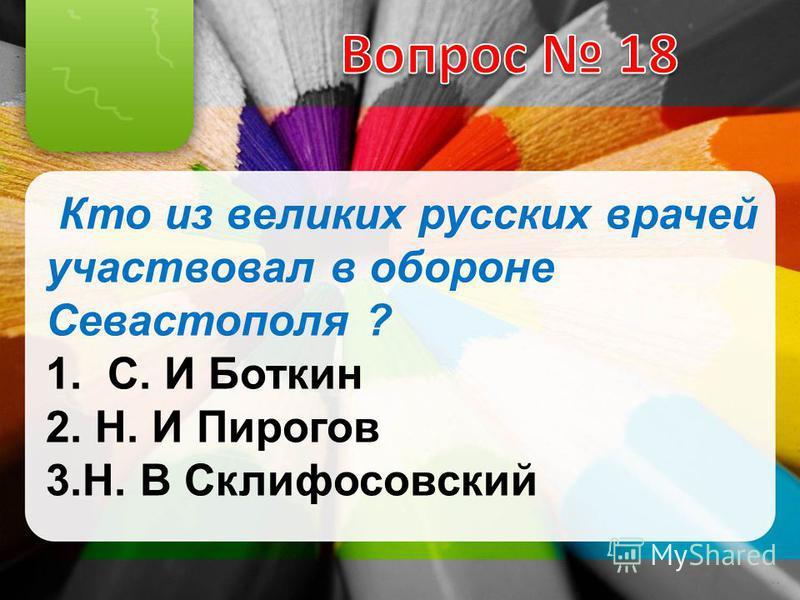 Кто из великих русских врачей участвовал в обороне Севастополя ? 1. С. И Боткин 2. Н. И Пирогов 3.Н. В Склифосовский
