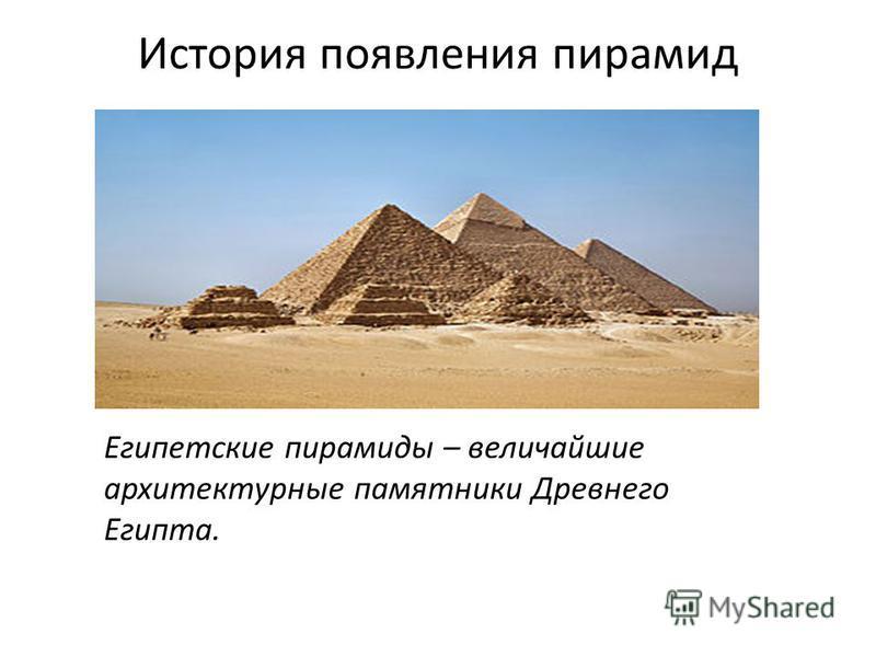 История появления пирамид Египетские пирамиды – величайшие архитектурные памятники Древнего Египта.