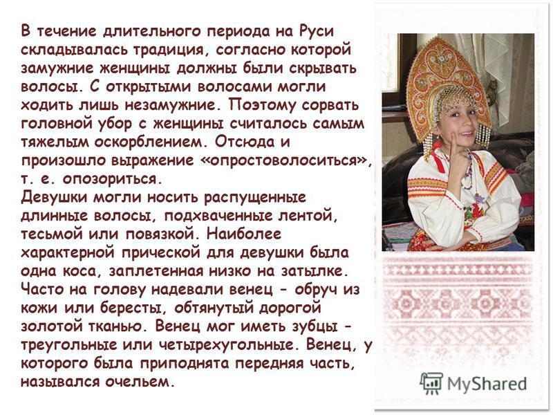 В течение длительного периода на Руси складывалась традиция, согласно которой замужние женщины должны были скрывать волосы. С открытыми волосами могли ходить лишь незамужние. Поэтому сорвать головной убор с женщины считалось самым тяжелым оскорбление