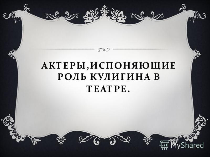 АКТЕРЫ, ИСПОНЯЮЩИЕ РОЛЬ КУЛИГИНА В ТЕАТРЕ.