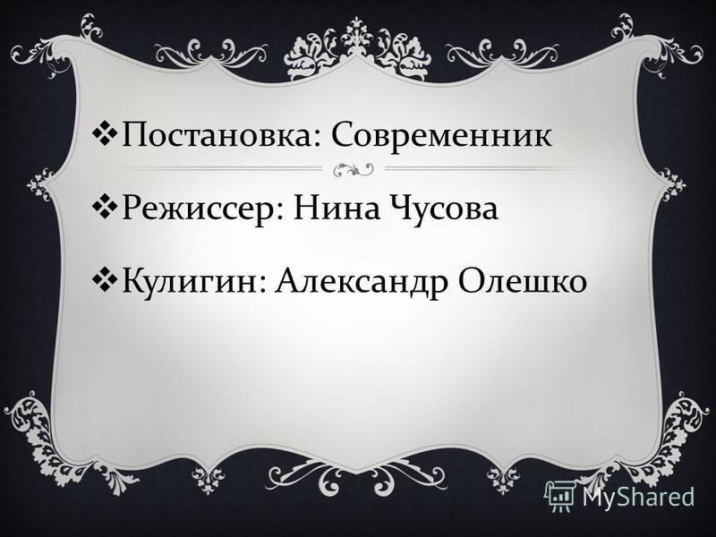 Постановка : Современник Режиссер : Нина Чусова Кулигин : Александр Олешко