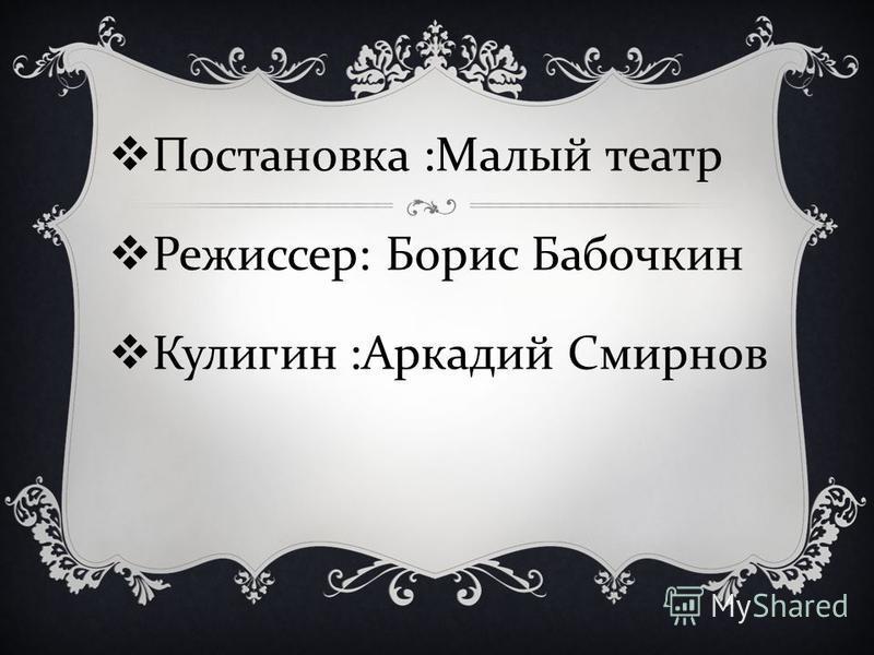 Постановка : Малый театр Режиссер : Борис Бабочкин Кулигин : Аркадий Смирнов