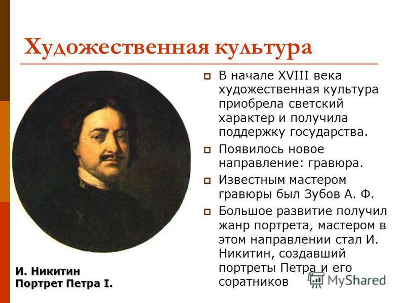 Художественная культура В начале XVIII века художественная культура приобрела светский характер и получила поддержку государства. Появилось новое направление: гравюра. Известным мастером гравюры был Зубов А. Ф. Большое развитие получил жанр портрета,
