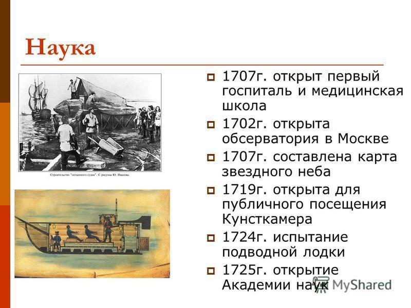 Наука 1707 г. открыт первый госпиталь и медицинская школа 1702 г. открыта обсерватория в Москве 1707 г. составлена карта звездного неба 1719 г. открыта для публичного посещения Кунсткамера 1724 г. испытание подводной лодки 1725 г. открытие Академии н