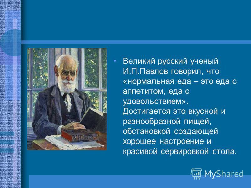 Великий русский ученый И.П.Павлов говорил, что «нормальная еда – это еда с аппетитом, еда с удовольствием». Достигается это вкусной и разнообразной пищей, обстановкой создающей хорошее настроение и красивой сервировкой стола.