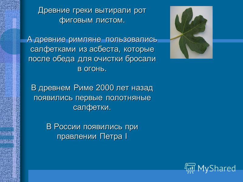 Древние греки вытирали рот фиговым листом. А древние римляне пользовались салфетками из асбеста, которые после обеда для очистки бросали в огонь. В древнем Риме 2000 лет назад появились первые полотняные салфетки. В России появились при правлении Пет