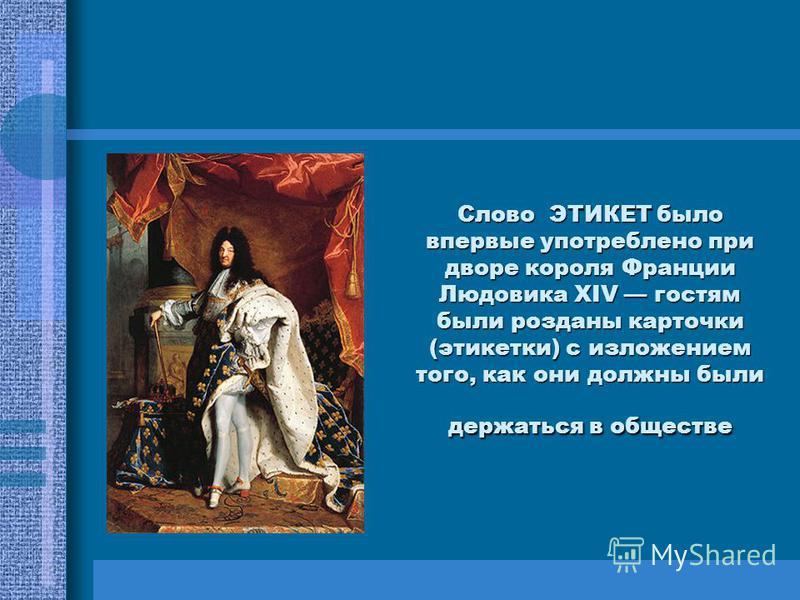 Слово ЭТИКЕТ было впервые употреблено при дворе короля Франции Людовика XIV гостям были розданы карточки (этикетки) с изложением того, как они должны были держаться в обществе