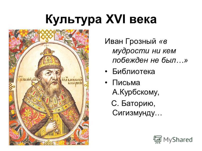 Культура XVI века Иван Грозный «в мудрости ни кем побежден не был…» Библиотека Письма А.Курбскому, С. Баторию, Сигизмунду…