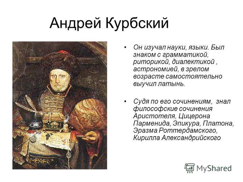 Андрей Курбский Он изучал науки, языки. Был знаком с грамматикой, риторикой, диалектикой, астрономией, в зрелом возрасте самостоятельно выучил латынь. Судя по его сочинениям, знал философские сочинения Аристотеля, Цицерона Парменида, Эпикура, Платона