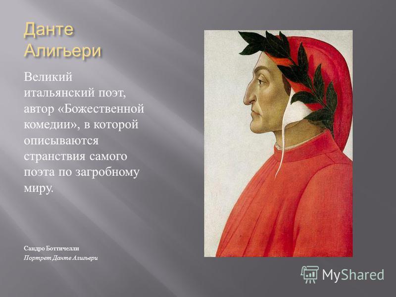 Данте Алигьери Великий итальянский поэт, автор « Божественной комедии », в которой описываются странствия самого поэта по загробному миру. Сандро Боттичелли Портрет Данте Алигьери