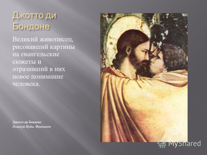 Джотто ди Бондоне Великий живописец, рисовавший картины на евангельские сюжеты и отразивший в них новое понимание человека. Джотто ди Бондоне Поцелуй Иуды. Фрагмент