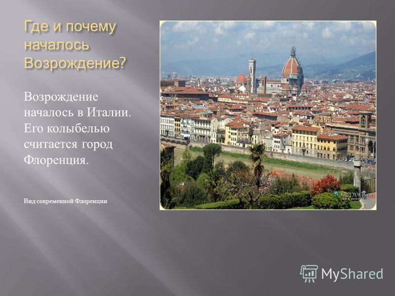 Где и почему началось Возрождение ? Возрождение началось в Италии. Его колыбелью считается город Флоренция. Вид современной Флоренции