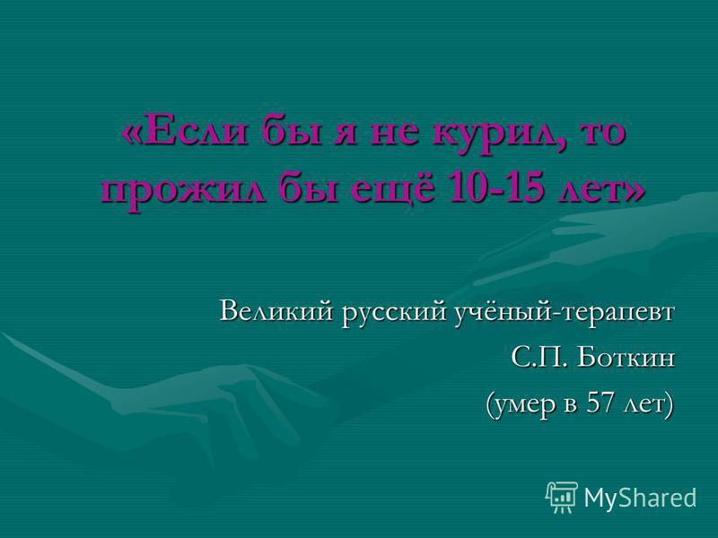«Если бы я не курил, то прожил бы ещё 10-15 лет» Великий русский учёный-терапевт С.П. Боткин (умер в 57 лет)