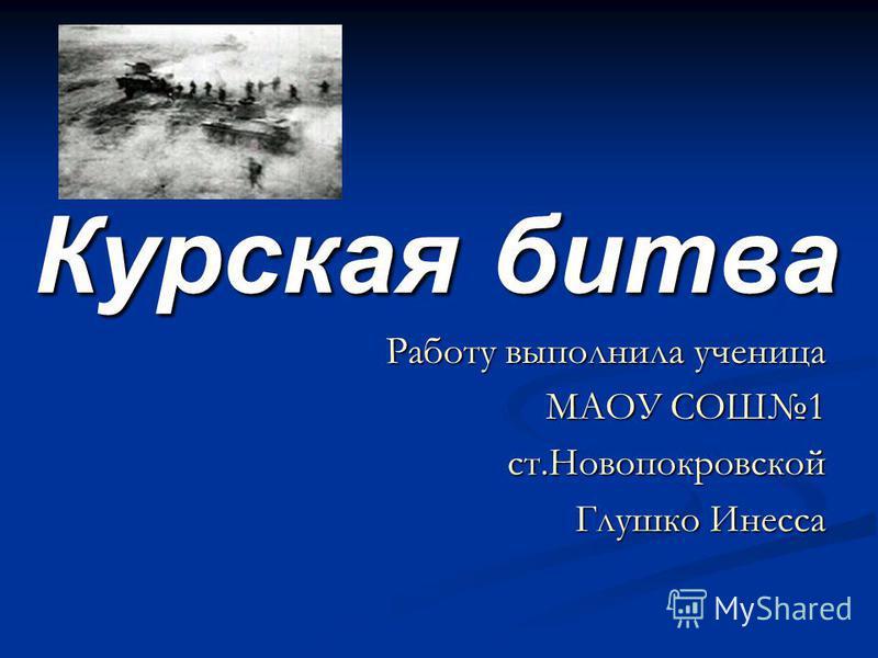 Курская битва Работу выполнила ученица МАОУ СОШ1 ст.Новопокровской Глушко Инесса
