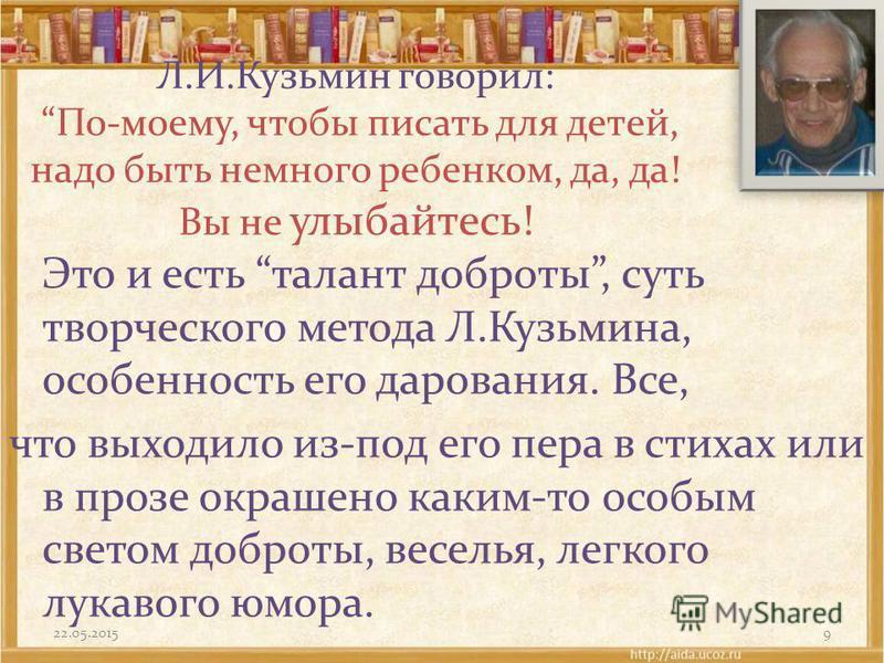 Л.И.Кузьмин говорил: По-моему, чтобы писать для детей, надо быть немного ребенком, да, да! Вы не улыбайтесь! Это и есть талант доброты, суть творческого метода Л.Кузьмина, особенность его дарования. Все, что выходило из-под его пера в стихах или в пр
