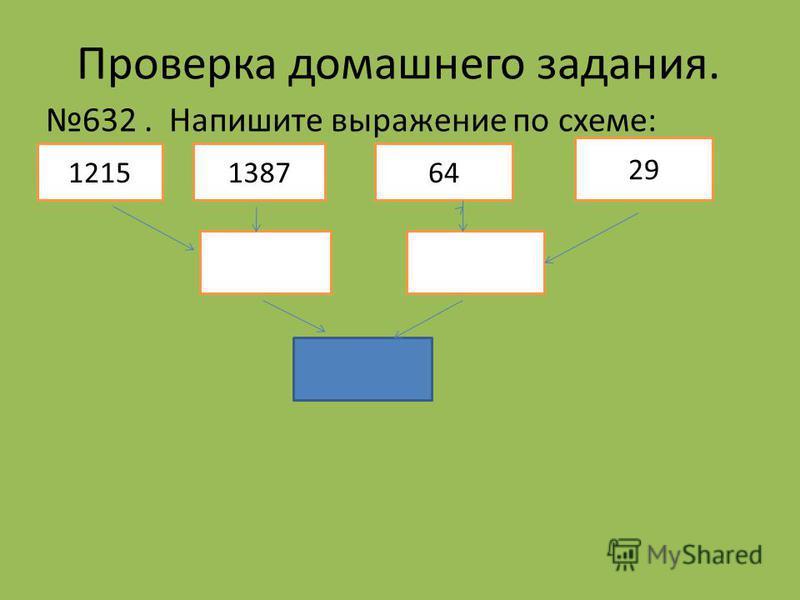 Проверка домашнего задания. 632. Напишите выражение по схеме: 1215138764 29