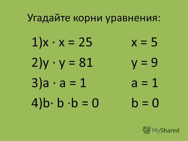 Угадайте корни уравнения: 1)х х = 25 2)у у = 81 3)а а = 1 4)b b b = 0 х = 5 y = 9 а = 1 b = 0