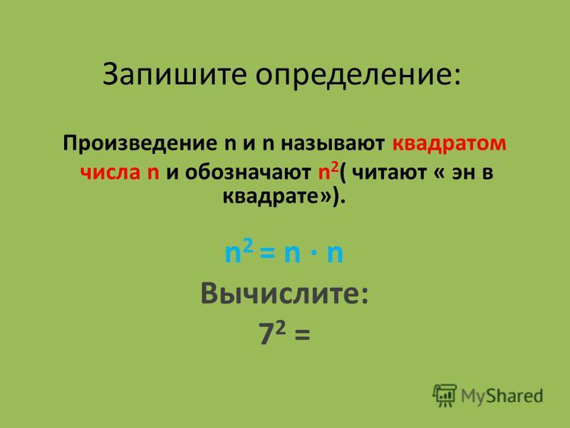 Запишите определение: Произведение n и n называют квадратом числа n и обозначают n 2 ( читают « эн в квадрате»). n 2 = n n Вычислите: 7 2 =