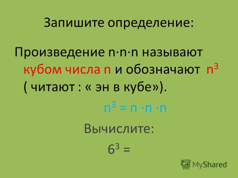 Запишите определение: Произведение nnn называют кубом числа n и обозначают n 3 ( читают : « эн в кубе»). n 3 = n n n Вычислите: 6 3 =