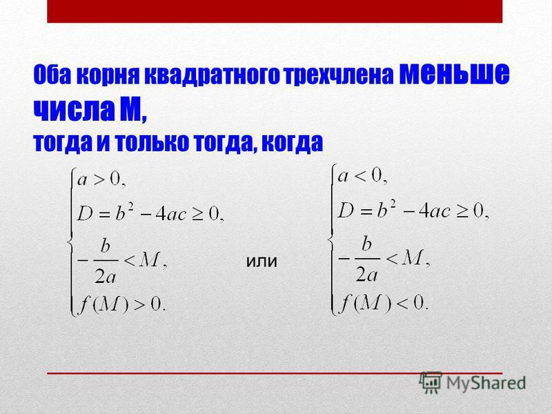 Оба корня квадратного трехчлена меньше числа М, тогда и только тогда, когда или