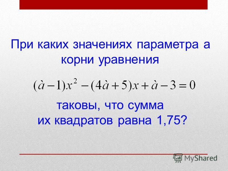 При каких значениях параметра а корни уравнения таковы, что сумма их квадратов равна 1,75?