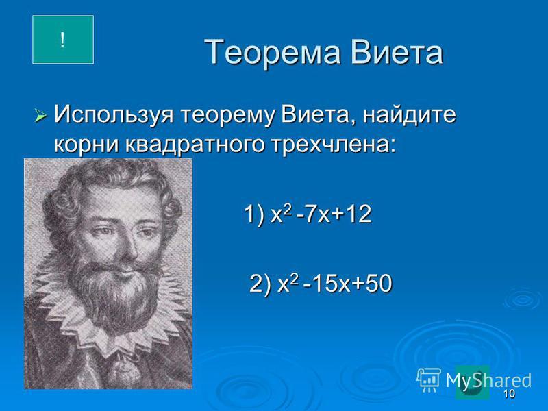 10 Теорема Виета Используя теорему Виета, найдите корни квадратного трехчлена: Используя теорему Виета, найдите корни квадратного трехчлена: 1) х 2 -7 х+12 1) х 2 -7 х+12 2) х 2 -15 х+50 2) х 2 -15 х+50 !