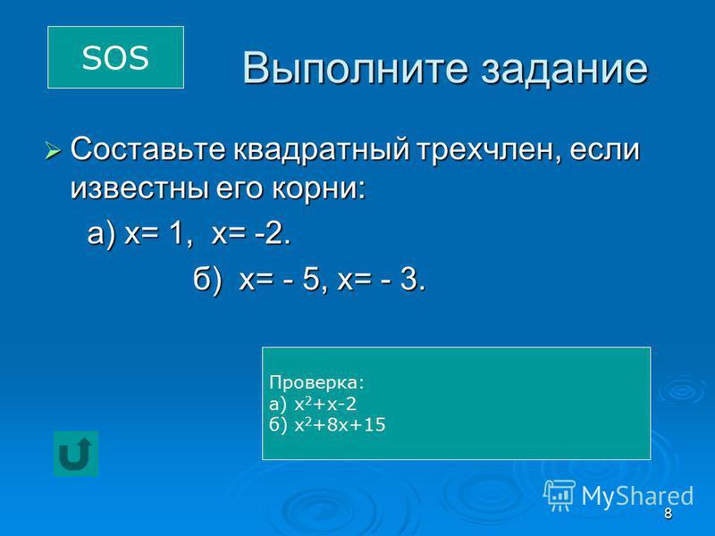 8 Выполните задание Составьте квадратный трехчлен, если известны его корни: Составьте квадратный трехчлен, если известны его корни: а) х= 1, х= -2. а) х= 1, х= -2. б) х= - 5, х= - 3. б) х= - 5, х= - 3. SOS Проверка: а) х 2 +х-2 б) х 2 +8 х+15