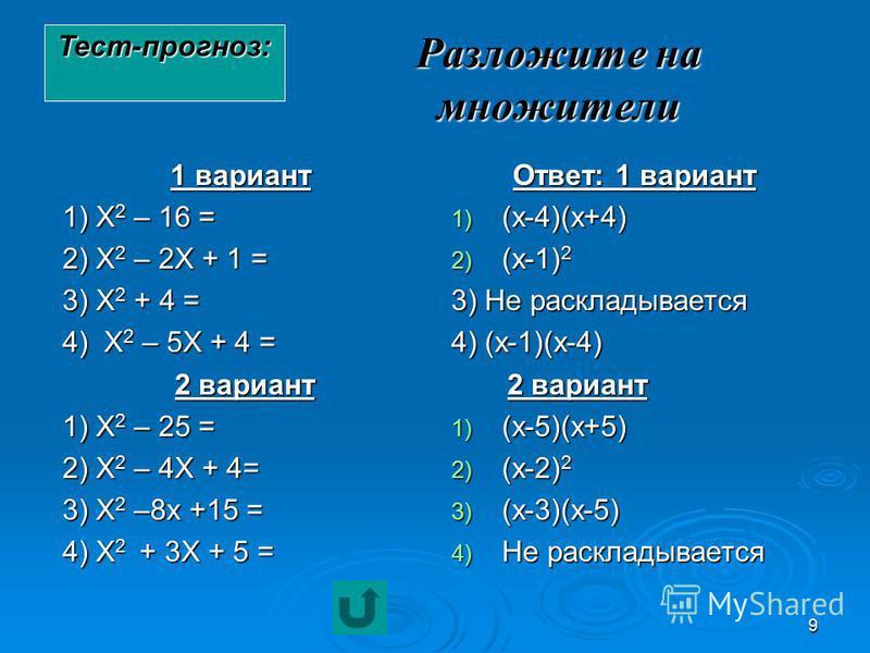 9 Разложите на множители 1 вариант 1) Х 2 – 16 = 2) Х 2 – 2Х + 1 = 3) Х 2 + 4 = 4) Х 2 – 5Х + 4 = 2 вариант 2 вариант 1) Х 2 – 25 = 2) Х 2 – 4Х + 4= 3) Х 2 –8 х +15 = 4) Х 2 + 3Х + 5 = Ответ: 1 вариант 1) (х-4)(х+4) 2) (х-1) 2 3) Не раскладывается 4)