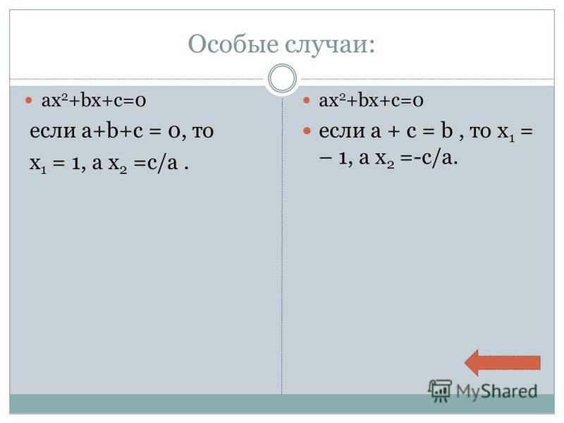 Особые случаи: ax 2 +bx+c=0 если a+b+c = 0, то х 1 = 1, а х 2 =c/a. ax 2 +bx+c=0 если a + c = b, то х 1 = – 1, а х 2 =-c/a.