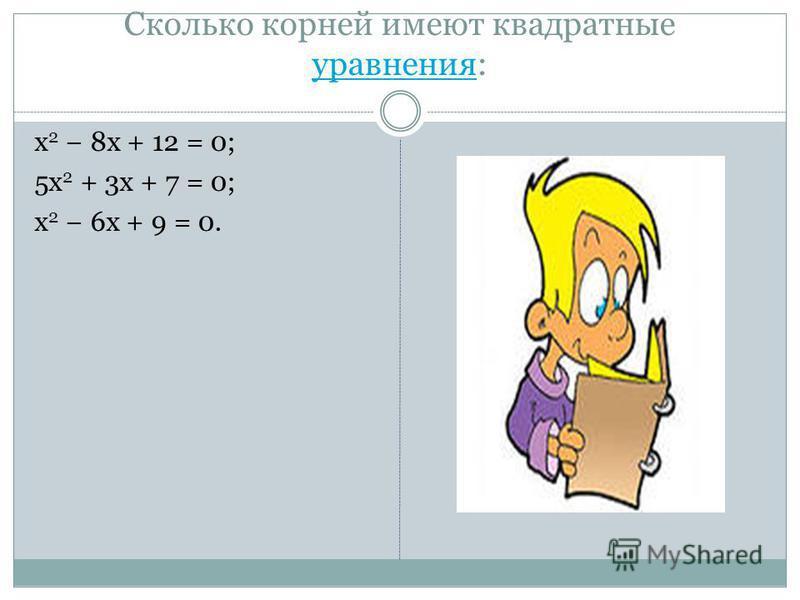 Сколько корней имеют квадратные уравнения: уравнения x 2 8x + 12 = 0; 5x 2 + 3x + 7 = 0; x 2 6x + 9 = 0.