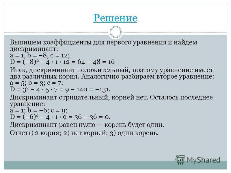 Решение Выпишем коэффициенты для первого уравнения и найдем дискриминант: a = 1, b = 8, c = 12; D = (8) 2 4 · 1 · 12 = 64 48 = 16 Итак, дискриминант положительный, поэтому уравнение имеет два различных корня. Аналогично разбираем второе уравнение: a