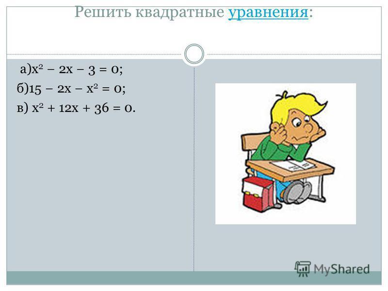Решить квадратные уравнения:уравнения а)x 2 2x 3 = 0; б)15 2x x 2 = 0; в) x 2 + 12x + 36 = 0.