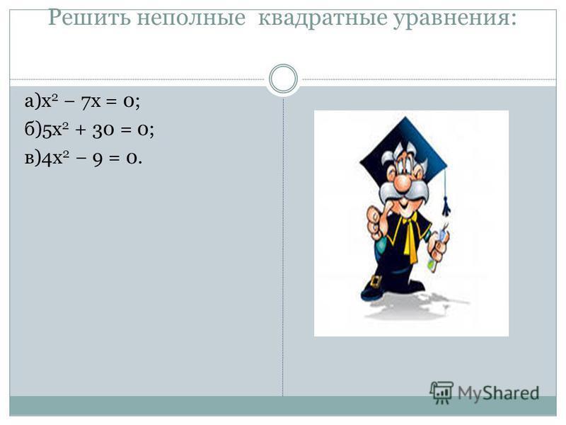Решить неполные квадратные уравнения: а)x 2 7x = 0; б)5x 2 + 30 = 0; в)4x 2 9 = 0.
