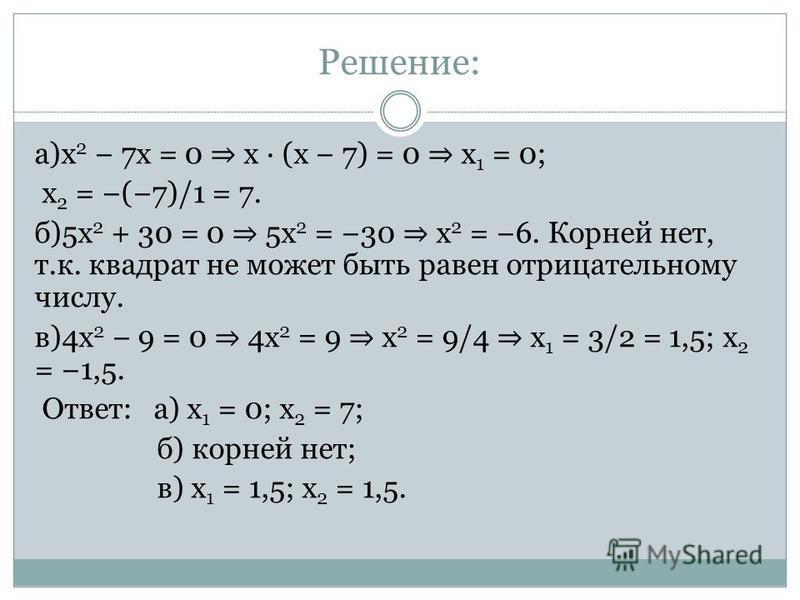 Решение: а)x 2 7x = 0 x · (x 7) = 0 x 1 = 0; x 2 = (7)/1 = 7. б)5x 2 + 30 = 0 5x 2 = 30 x 2 = 6. Корней нет, т.к. квадрат не может быть равен отрицательному числу. в)4x 2 9 = 0 4x 2 = 9 x 2 = 9/4 x 1 = 3/2 = 1,5; x 2 = 1,5. Ответ: а) x 1 = 0; x 2 = 7