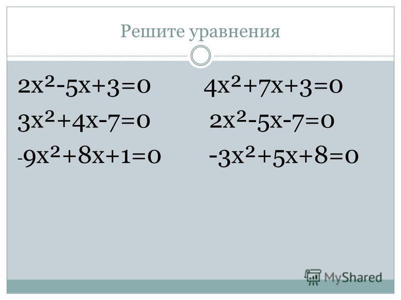 Решите уравнения 2 х²-5 х+3=0 4 х²+7 х+3=0 3 х²+4 х-7=0 2 х²-5 х-7=0 - 9 х²+8 х+1=0 -3 х²+5 х+8=0