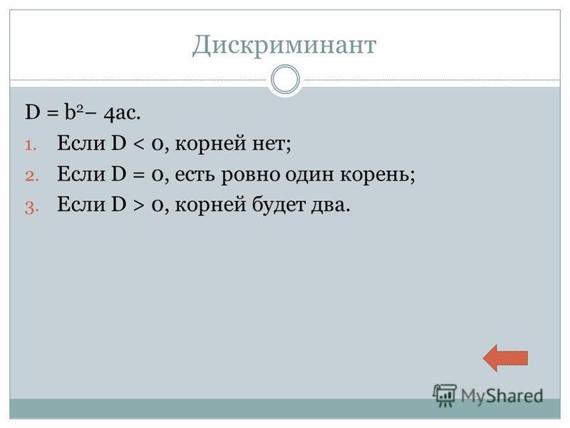 Дискриминант D = b 2 4ac. 1. Если D < 0, корней нет; 2. Если D = 0, есть ровно один корень; 3. Если D > 0, корней будет два.