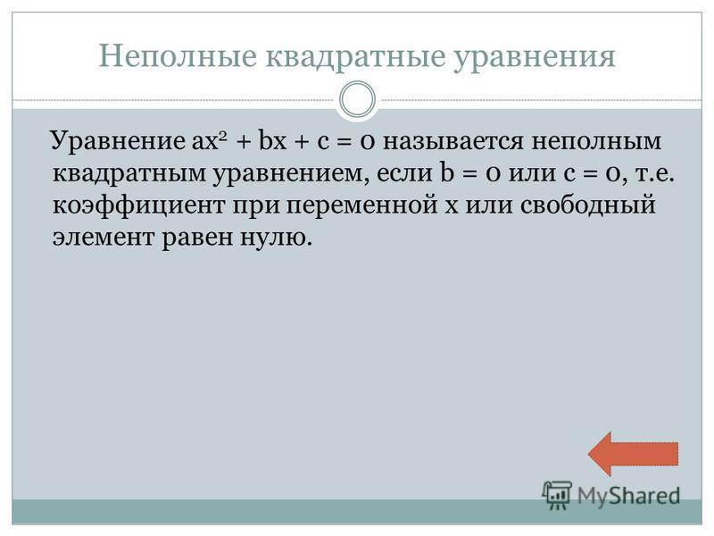 Неполные квадратные уравнения Уравнение ax 2 + bx + c = 0 называется неполным квадратным уравнением, если b = 0 или c = 0, т.е. коэффициент при переменной x или свободный элемент равен нулю.