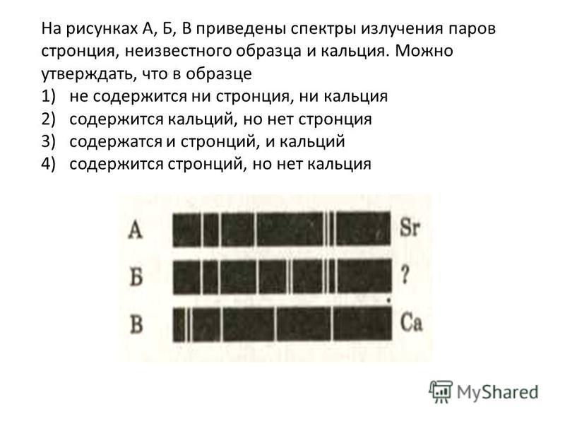 На рисунках А, Б, В приведены спектры излучения паров стронция, неизвестного образца и кальция. Можно утверждать, что в образце 1)не содержится ни стронция, ни кальция 2)содержится кальций, но нет стронция 3)содержатся и стронций, и кальций 4)содержи
