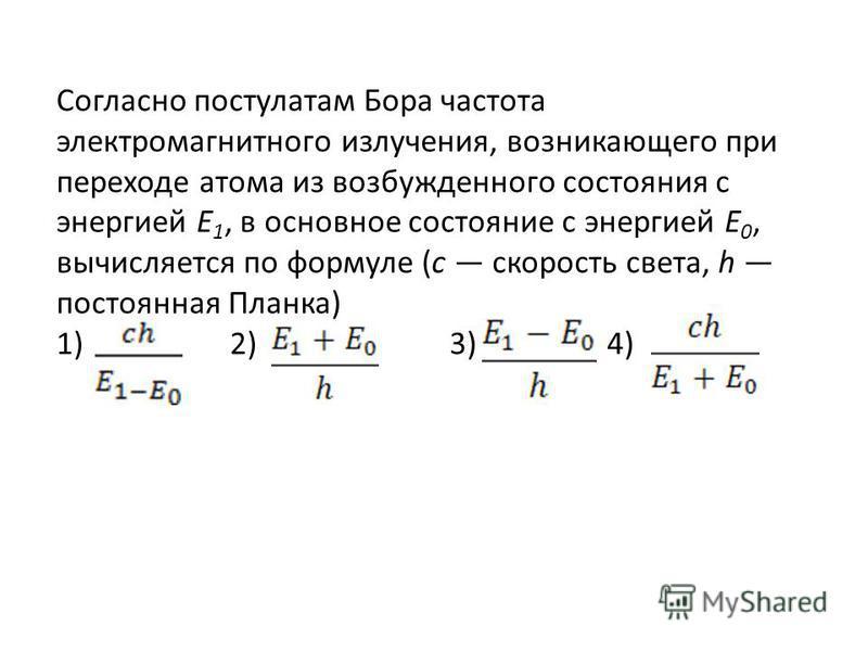 Согласно постулатам Бора частота электромагнитного излучения, возникающего при переходе атома из возбужденного состояния с энергией Е 1, в основное состояние с энергией Е 0, вычисляется по формуле (с скорость света, h постоянная Планка) 1) 2) 3) 4)