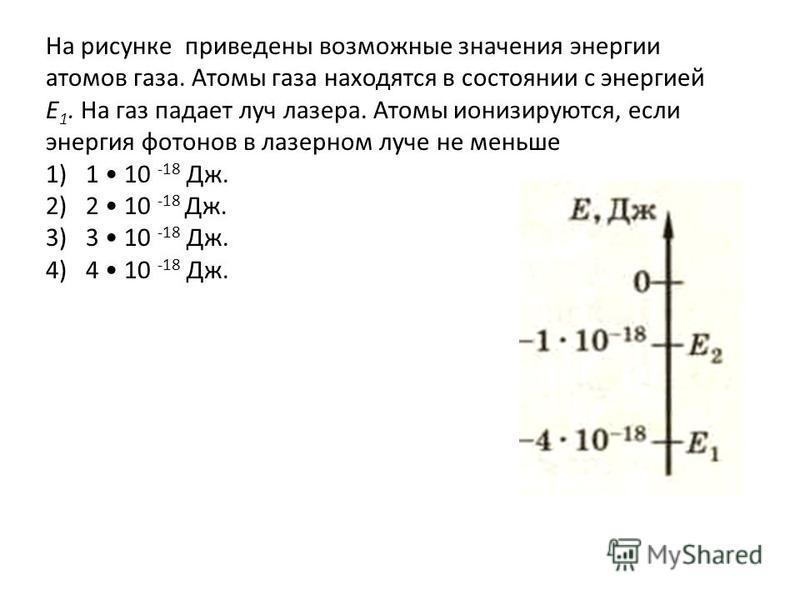На рисунке приведены возможные значения энергии атомов газа. Атомы газа находятся в состоянии с энергией E 1. На газ падает луч лазера. Атомы ионизируются, если энергия фотонов в лазерном луче не меньше 1)1 10 -18 Дж. 2)2 10 -18 Дж. 3)3 10 -18 Дж. 4)