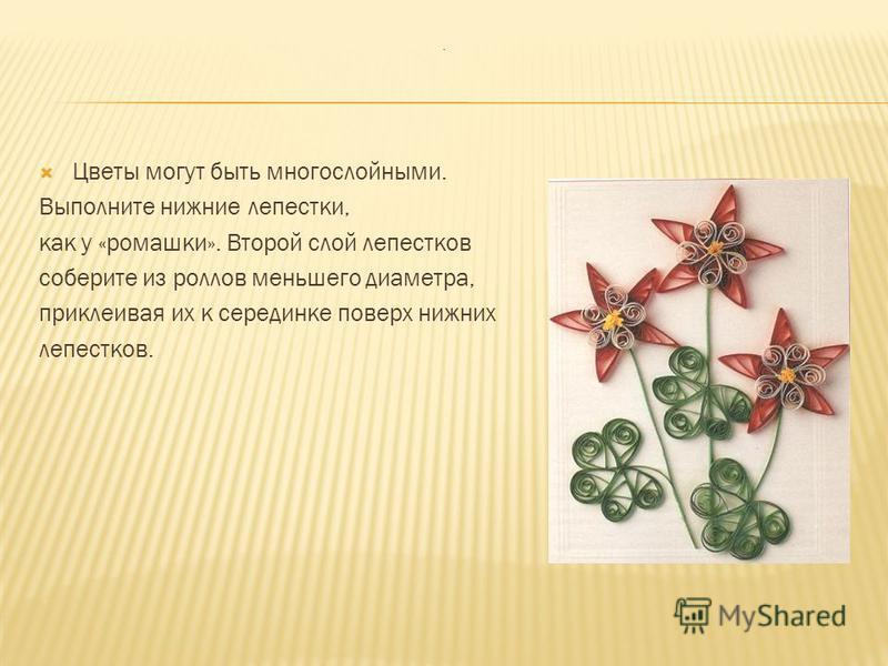 Цветы могут быть многослойными. Выполните нижние лепестки, как у «ромашки». Второй слой лепестков соберите из роллов меньшего диаметра, приклеивая их к серединке поверх нижних лепестков..